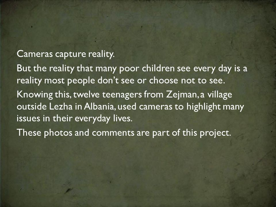 Cameras capture reality. But the reality that many poor children see every day is a reality most people don't see or choose not to see. Knowing this,