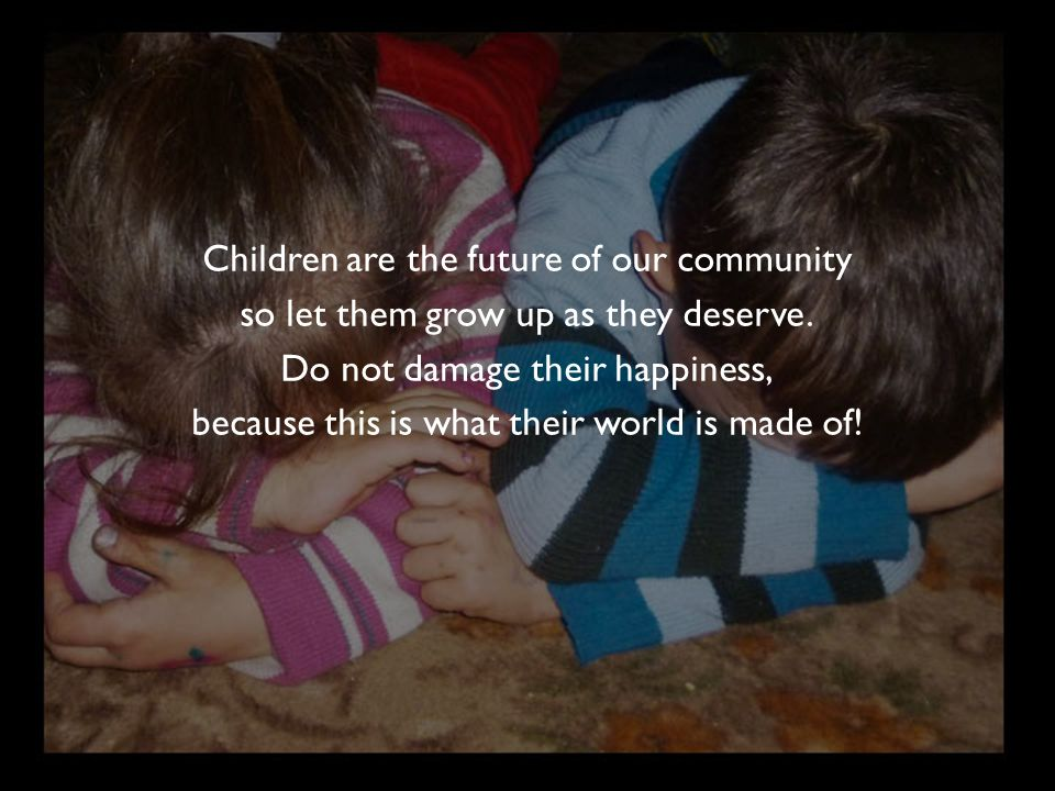 Children are the future of our community so let them grow up as they deserve. Do not damage their happiness, because this is what their world is made