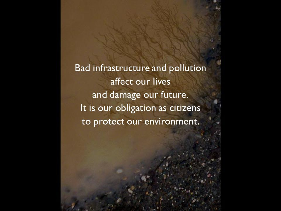 Bad infrastructure and pollution affect our lives and damage our future. It is our obligation as citizens to protect our environment.