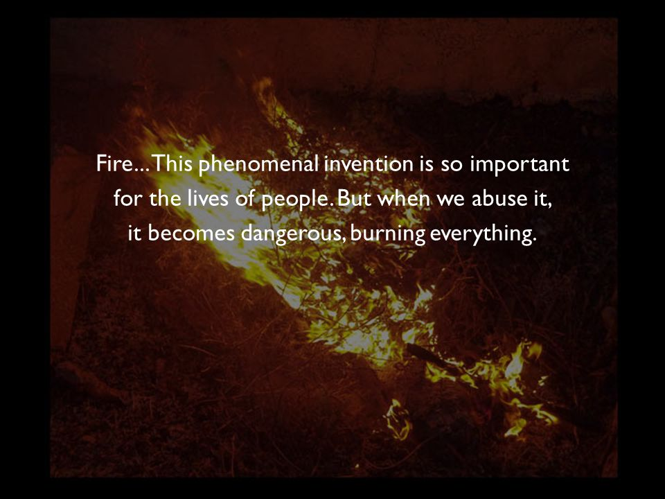 Fire... This phenomenal invention is so important for the lives of people. But when we abuse it, it becomes dangerous, burning everything.