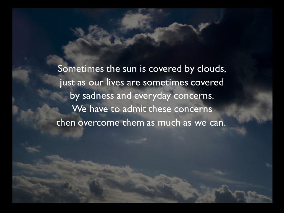 Sometimes the sun is covered by clouds, just as our lives are sometimes covered by sadness and everyday concerns. We have to admit these concerns then