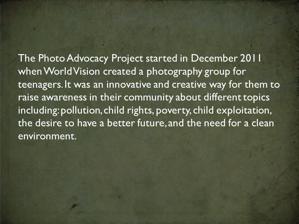 The Photo Advocacy Project started in December 2011 when World Vision created a photography group for teenagers.
