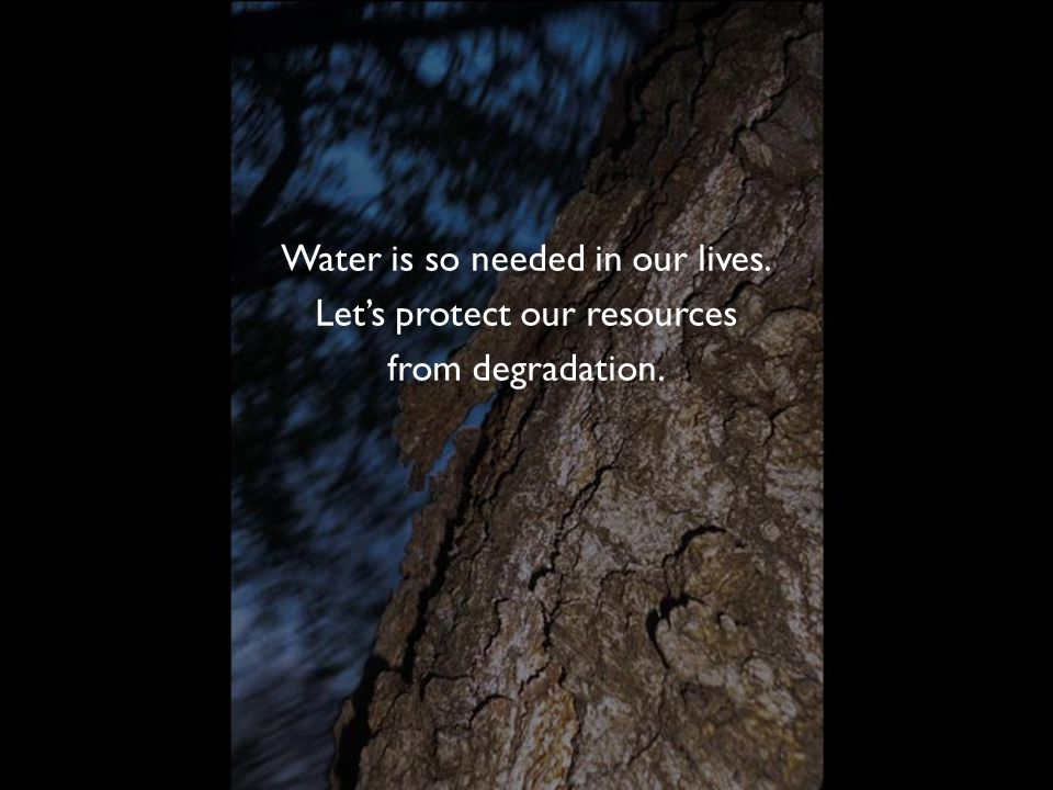 Water is so needed in our lives. Let's protect our resources from degradation.