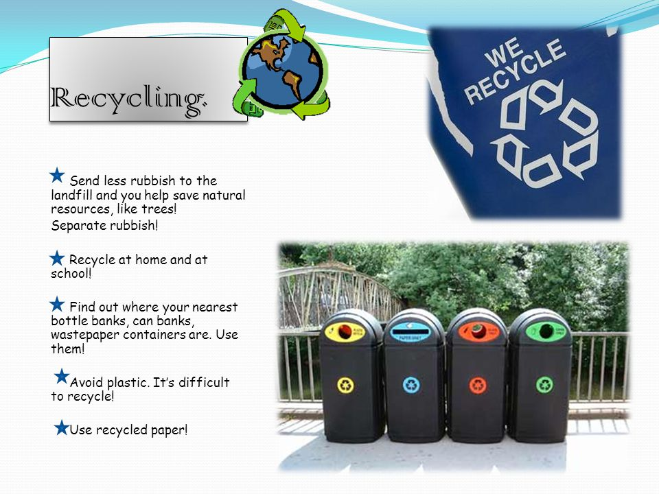 Recycling. Send less rubbish to the landfill and you help save natural resources, like trees.