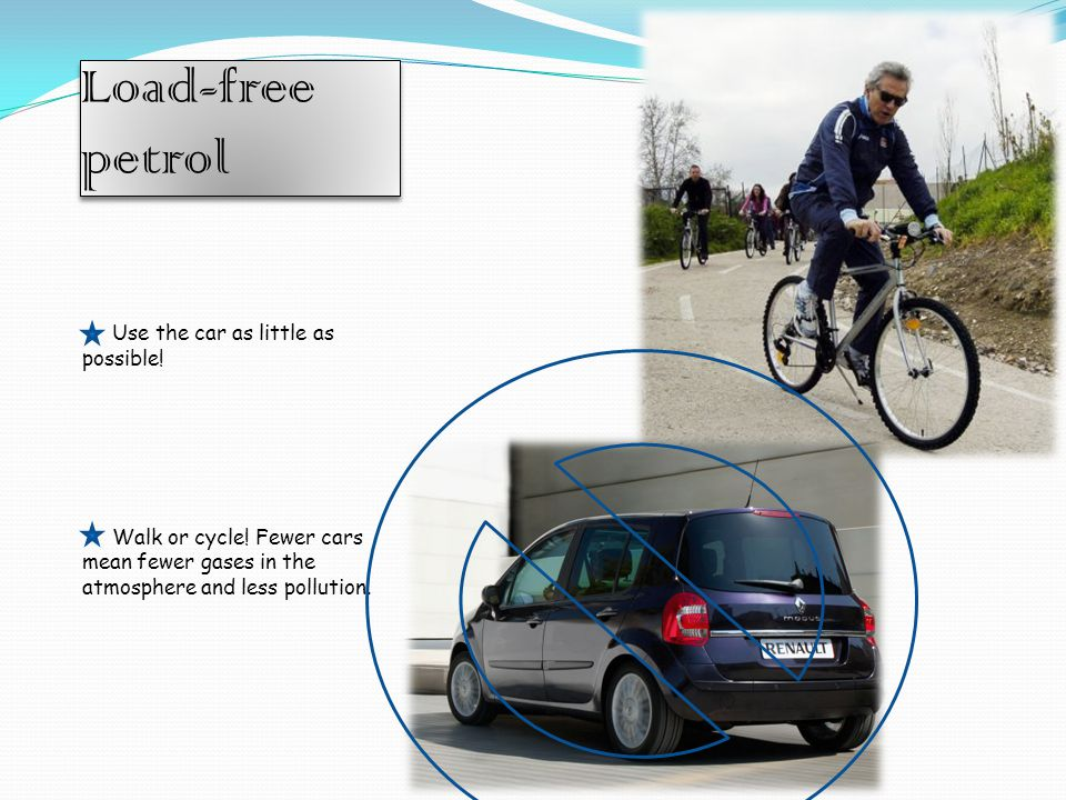 Load-free petrol Use the car as little as possible.