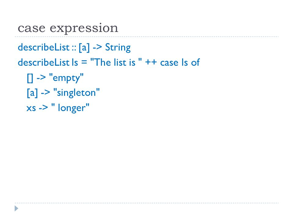case expression describeList :: [a] -> String describeList ls = The list is ++ case ls of [] -> empty [a] -> singleton xs -> longer