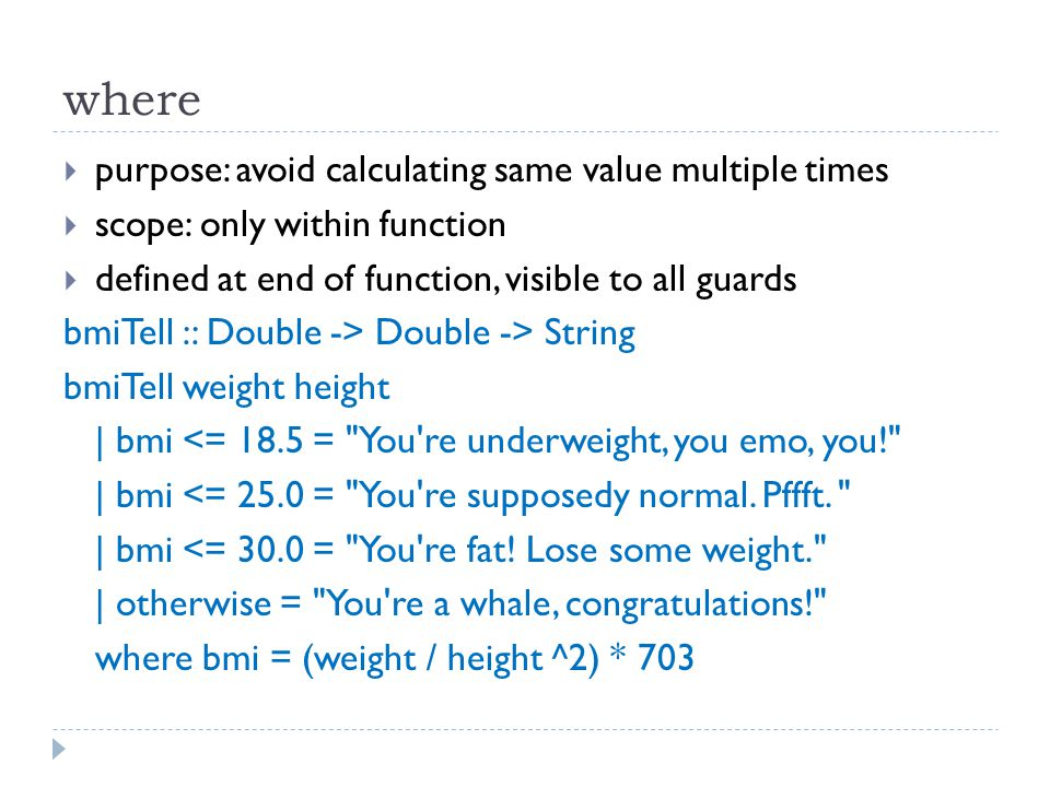  purpose: avoid calculating same value multiple times  scope: only within function  defined at end of function, visible to all guards bmiTell :: Double -> Double -> String bmiTell weight height | bmi <= 18.5 = You re underweight, you emo, you! | bmi <= 25.0 = You re supposedy normal.