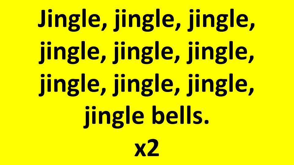 Jingle, jingle, jingle, jingle, jingle, jingle, jingle, jingle, jingle, jingle bells. x2