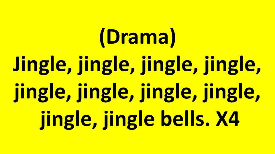 (Drama) Jingle, jingle, jingle, jingle, jingle, jingle, jingle, jingle, jingle, jingle bells. X4