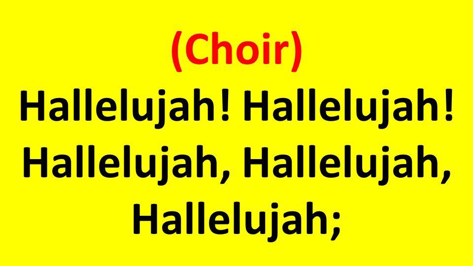 (Choir) Hallelujah! Hallelujah! Hallelujah, Hallelujah, Hallelujah;