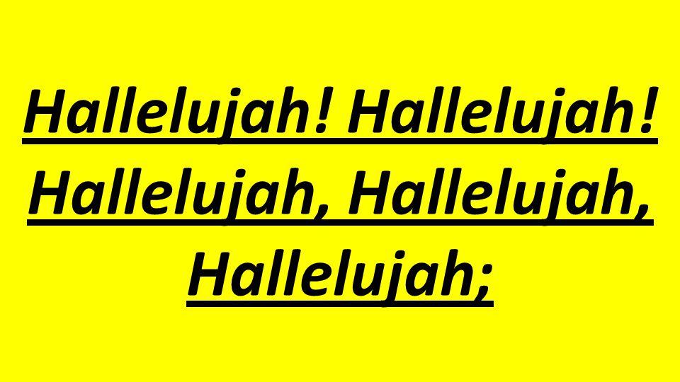 Hallelujah! Hallelujah! Hallelujah, Hallelujah, Hallelujah;