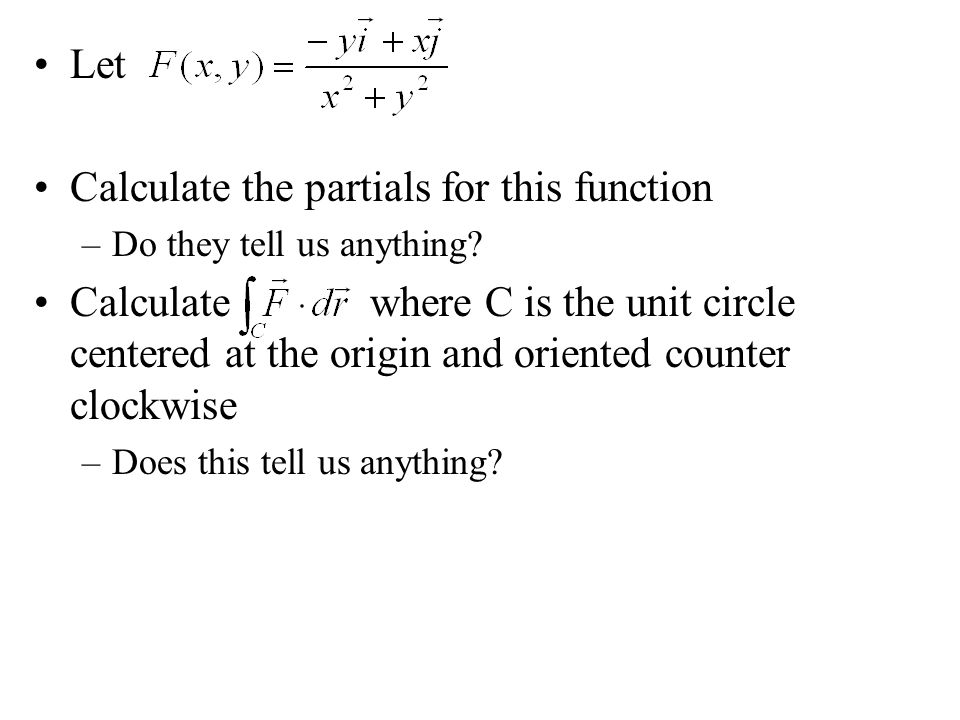 Let Calculate the partials for this function –Do they tell us anything? Calculate where C is the unit circle centered at the origin and oriented count