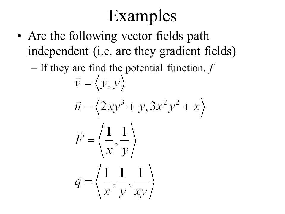Examples Are the following vector fields path independent (i.e. are they gradient fields) –If they are find the potential function, f