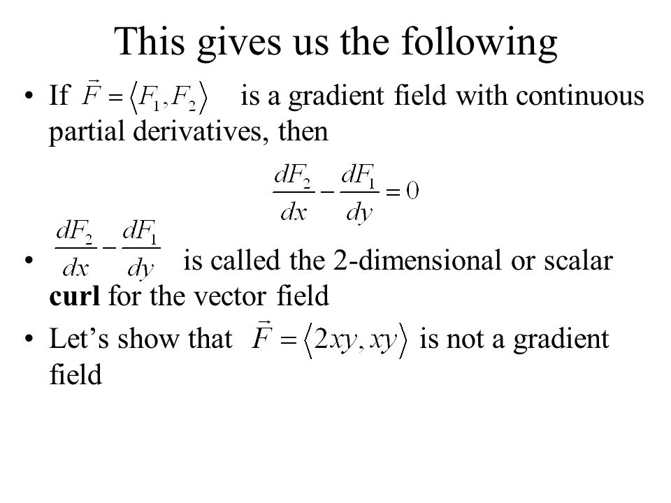 This gives us the following If is a gradient field with continuous partial derivatives, then is called the 2-dimensional or scalar curl for the vector field Let's show that is not a gradient field