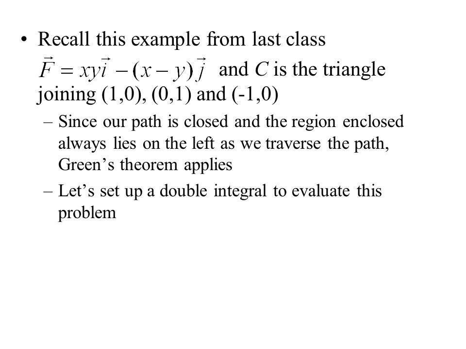 Recall this example from last class and C is the triangle joining (1,0), (0,1) and (-1,0) –Since our path is closed and the region enclosed always lie