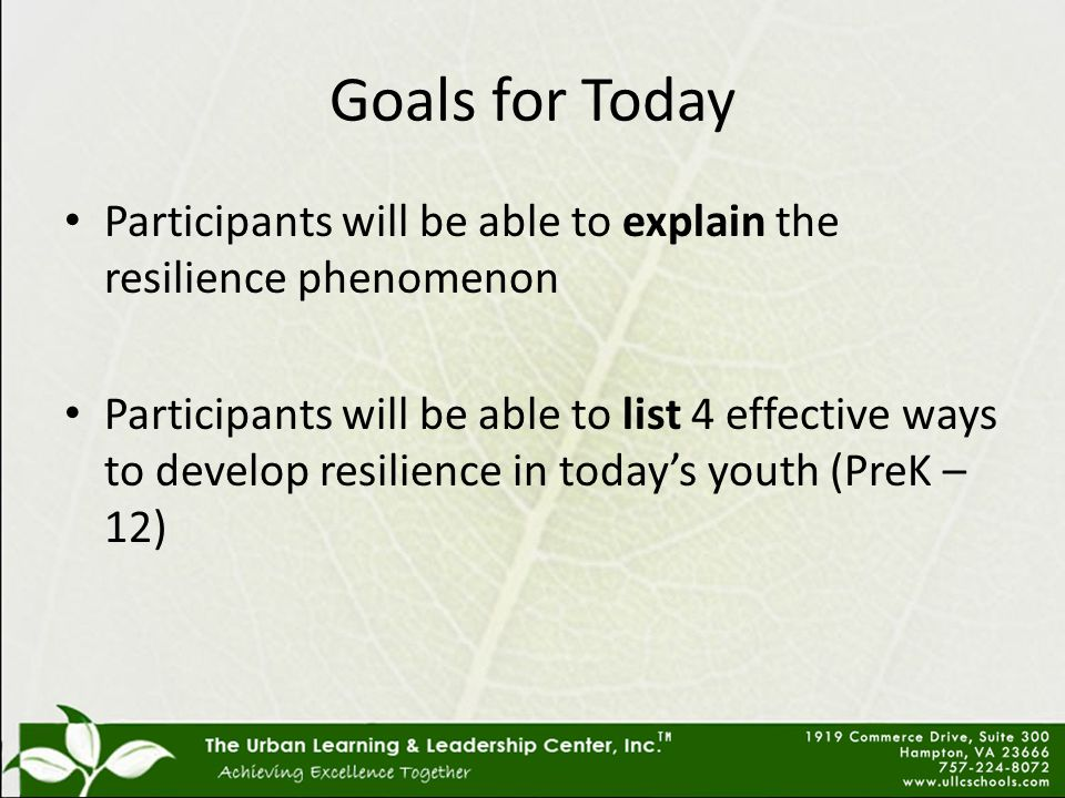 Goals for Today Participants will be able to explain the resilience phenomenon Participants will be able to list 4 effective ways to develop resilience in today's youth (PreK – 12)