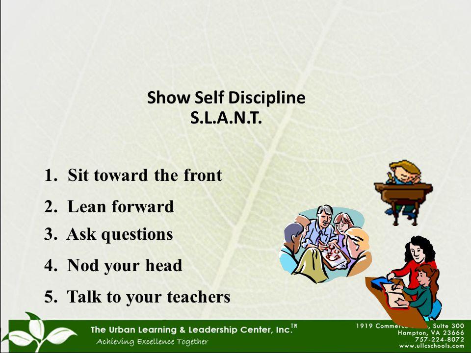 Show Self Discipline S.L.A.N.T. 1.Sit toward the front 2.