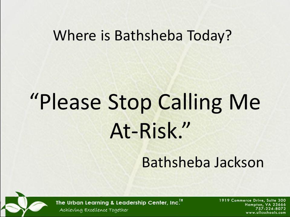 Where is Bathsheba Today Please Stop Calling Me At-Risk. Bathsheba Jackson