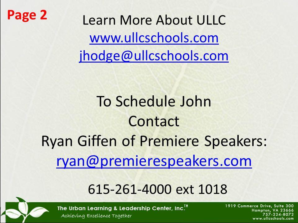 Learn More About ULLC www.ullcschools.com jhodge@ullcschools.com To Schedule John Contact Ryan Giffen of Premiere Speakers: ryan@premierespeakers.com www.ullcschools.com jhodge@ullcschools.com ryan@premierespeakers.com 615-261-4000 ext 1018 Page 2