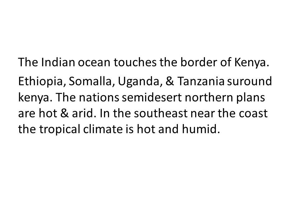 The Indian ocean touches the border of Kenya. Ethiopia, Somalla, Uganda, & Tanzania suround kenya.