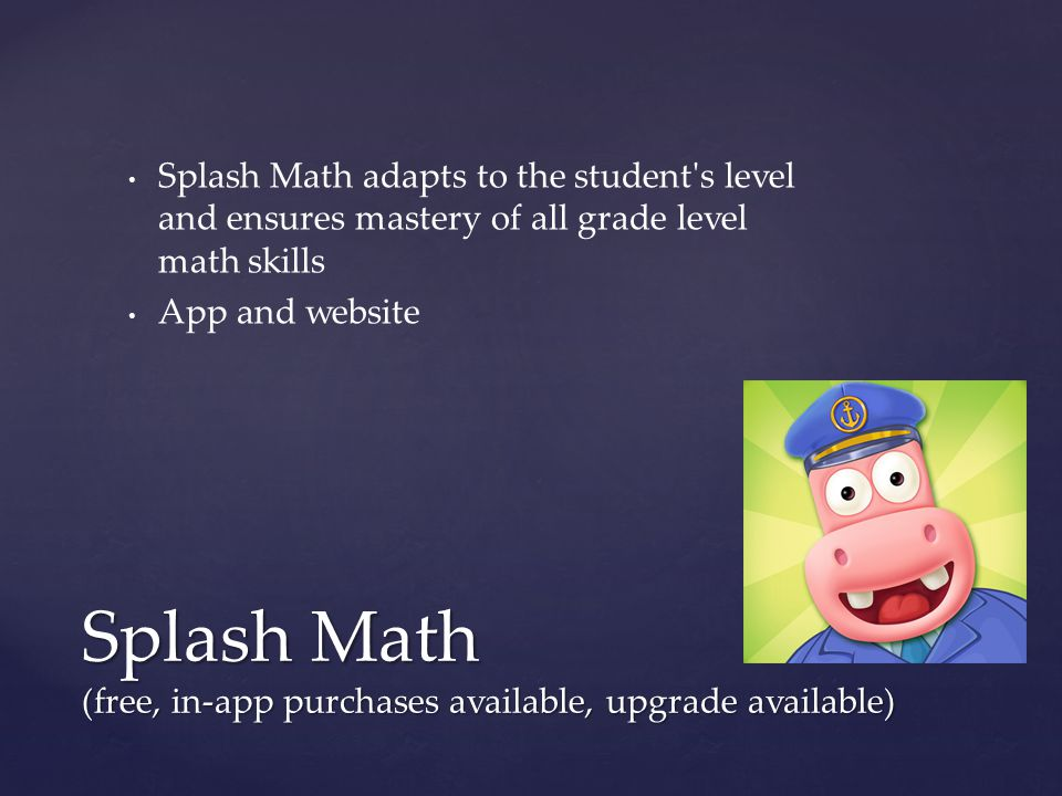 Splash Math adapts to the student's level and ensures mastery of all grade level math skills App and website Splash Math (free, in-app purchases avail