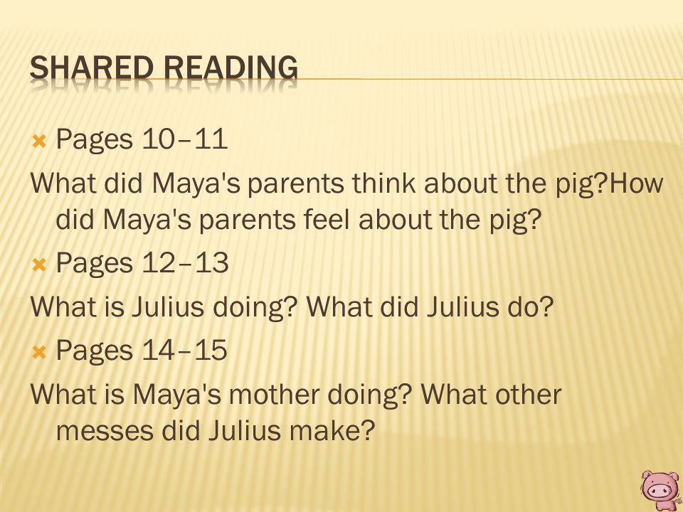  Pages 10–11 What did Maya's parents think about the pig?How did Maya's parents feel about the pig?  Pages 12–13 What is Julius doing? What did Juli