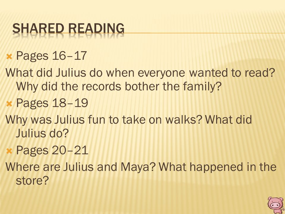  Pages 16–17 What did Julius do when everyone wanted to read? Why did the records bother the family?  Pages 18–19 Why was Julius fun to take on walk