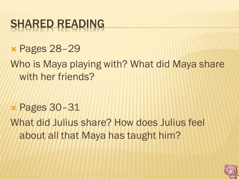  Pages 28–29 Who is Maya playing with? What did Maya share with her friends?  Pages 30–31 What did Julius share? How does Julius feel about all that