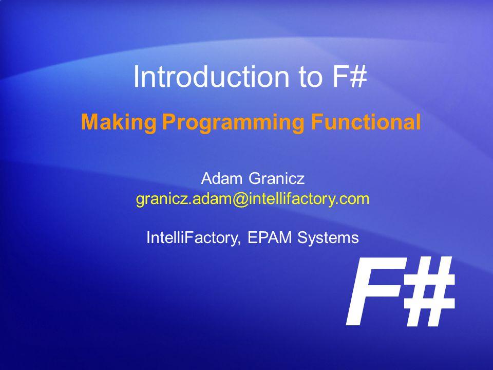 F# Introduction to F# Making Programming Functional Adam Granicz granicz.adam@intellifactory.com IntelliFactory, EPAM Systems