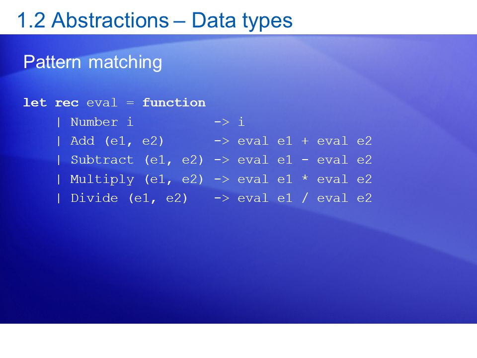 1.2 Abstractions – Data types Pattern matching let rec eval = function | Number i -> i | Add (e1, e2) -> eval e1 + eval e2 | Subtract (e1, e2) -> eval e1 - eval e2 | Multiply (e1, e2) -> eval e1 * eval e2 | Divide (e1, e2) -> eval e1 / eval e2