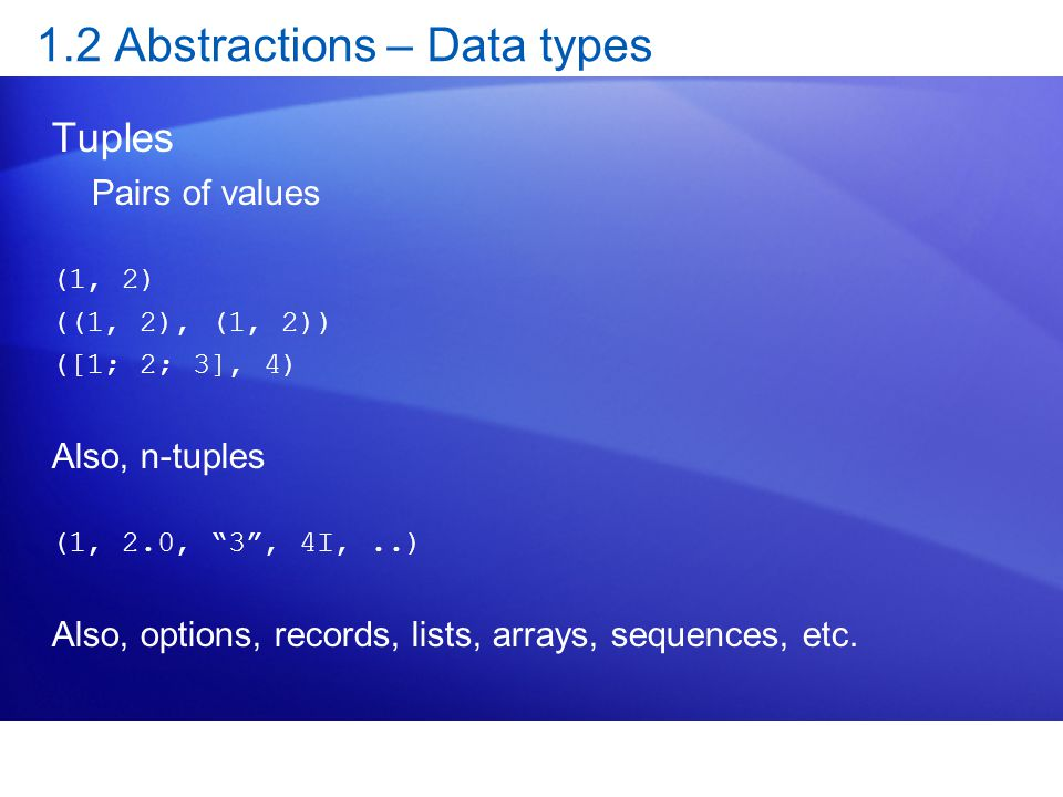 1.2 Abstractions – Data types Tuples Pairs of values (1, 2) ((1, 2), (1, 2)) ([1; 2; 3], 4) Also, n-tuples (1, 2.0, 3 , 4I,..) Also, options, records, lists, arrays, sequences, etc.