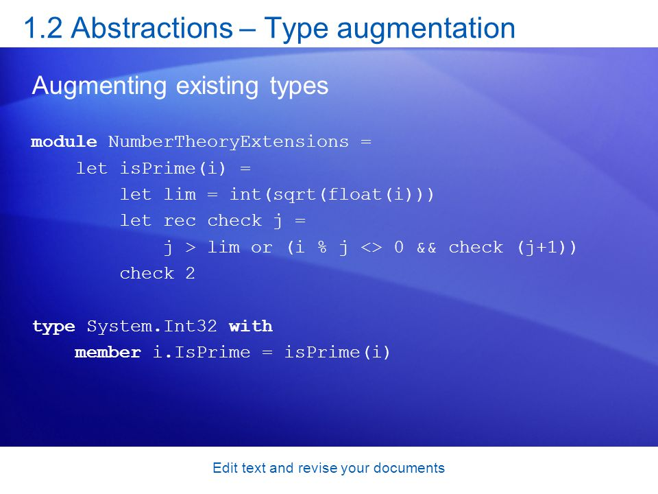 1.2 Abstractions – Type augmentation Augmenting existing types module NumberTheoryExtensions = let isPrime(i) = let lim = int(sqrt(float(i))) let rec check j = j > lim or (i % j <> 0 && check (j+1)) check 2 type System.Int32 with member i.IsPrime = isPrime(i) Edit text and revise your documents