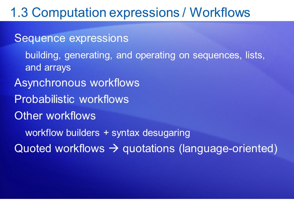 1.3 Computation expressions / Workflows Sequence expressions building, generating, and operating on sequences, lists, and arrays Asynchronous workflows Probabilistic workflows Other workflows workflow builders + syntax desugaring Quoted workflows  quotations (language-oriented)