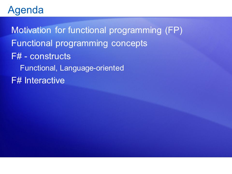 Agenda Motivation for functional programming (FP) Functional programming concepts F# - constructs Functional, Language-oriented F# Interactive