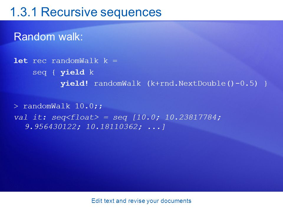 1.3.1 Recursive sequences Random walk: let rec randomWalk k = seq { yield k yield! randomWalk (k+rnd.NextDouble()-0.5) } > randomWalk 10.0;; val it: s