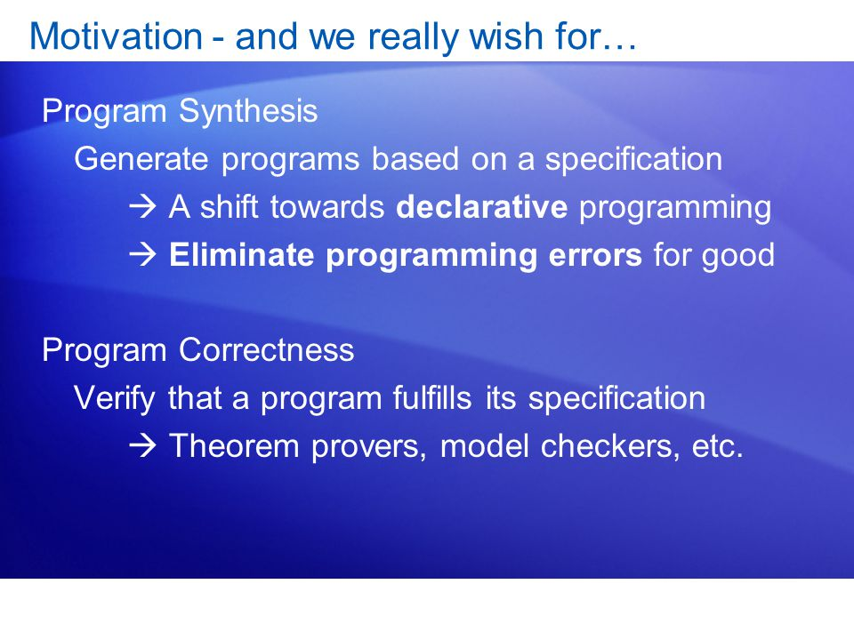 Motivation - and we really wish for… Program Synthesis Generate programs based on a specification  A shift towards declarative programming  Eliminate programming errors for good Program Correctness Verify that a program fulfills its specification  Theorem provers, model checkers, etc.
