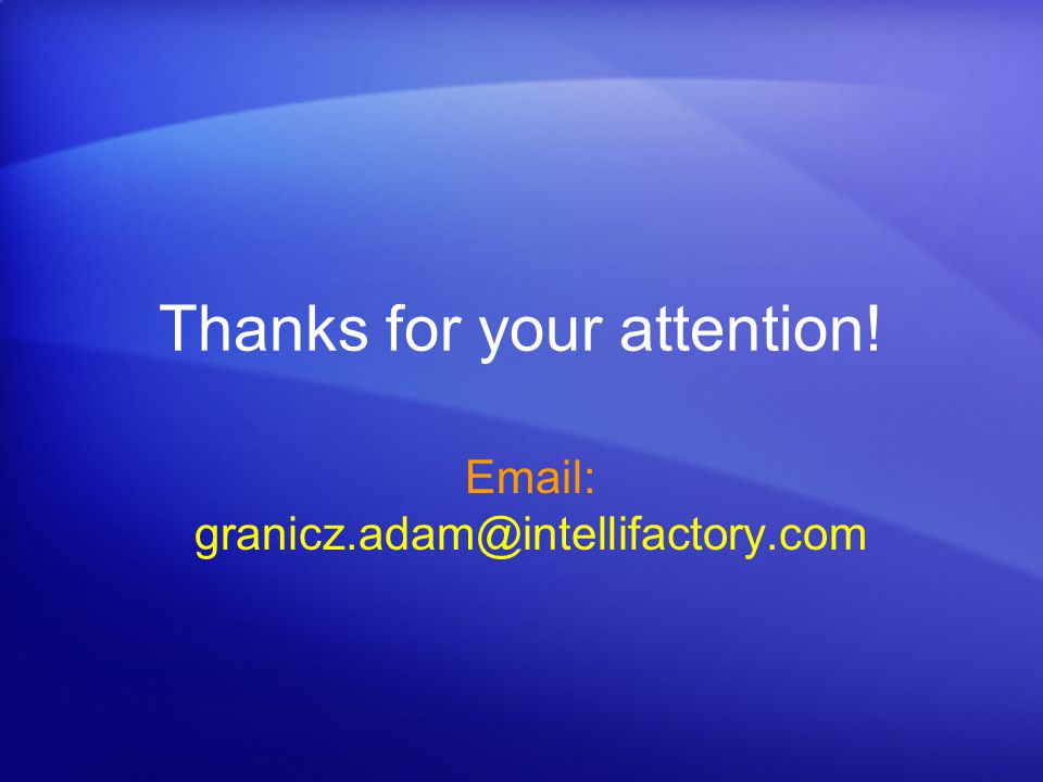 Thanks for your attention! Email: granicz.adam@intellifactory.com