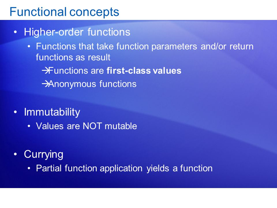 Functional concepts Higher-order functions Functions that take function parameters and/or return functions as result  Functions are first-class values  Anonymous functions Immutability Values are NOT mutable Currying Partial function application yields a function