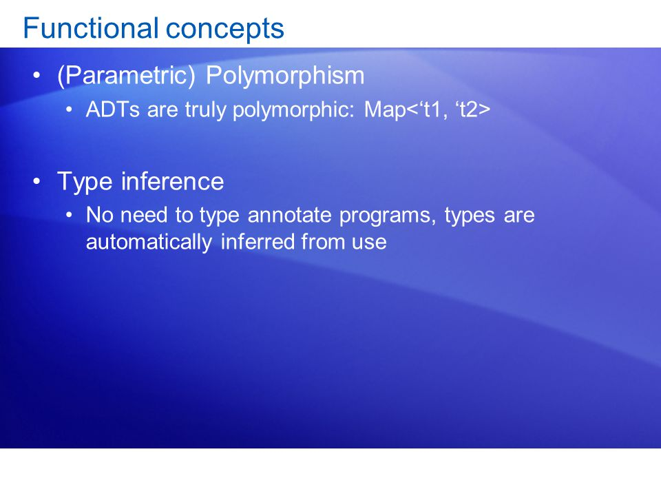 Functional concepts (Parametric) Polymorphism ADTs are truly polymorphic: Map Type inference No need to type annotate programs, types are automatically inferred from use
