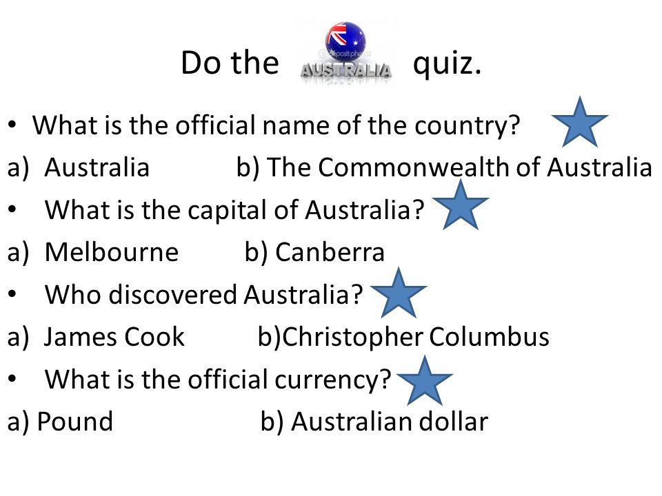 Do the quiz. What is the official name of the country? a)Australia b) The Commonwealth of Australia What is the capital of Australia? a)Melbourne b) C