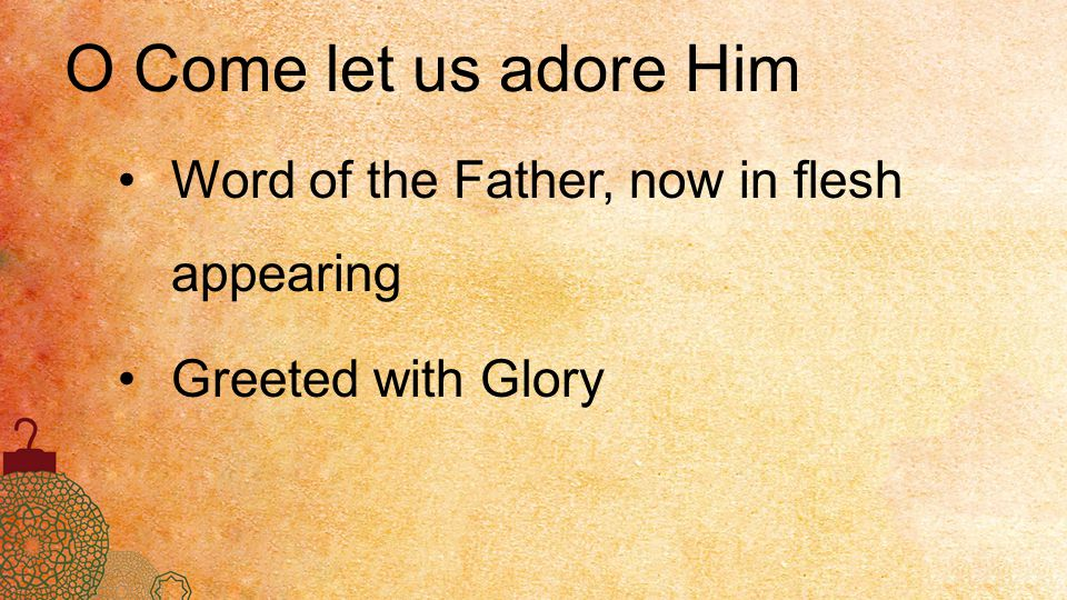 O Come let us adore Him Word of the Father, now in flesh appearing Greeted with Glory