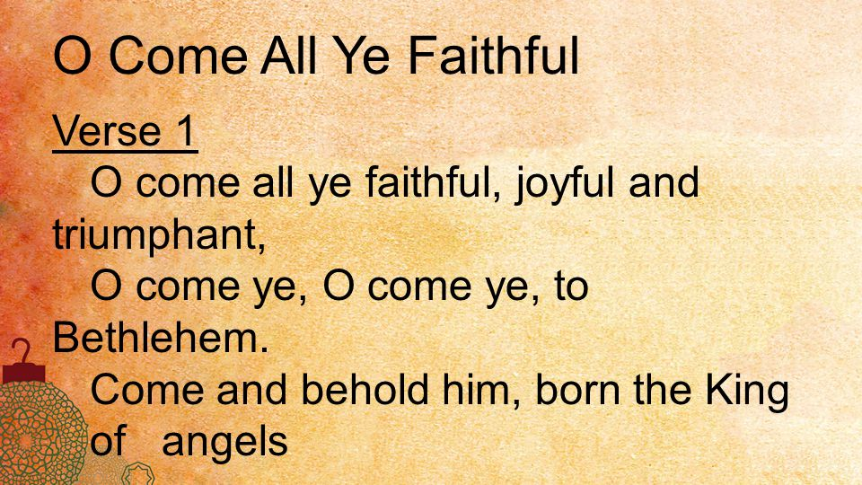 O Come All Ye Faithful Verse 1 O come all ye faithful, joyful and triumphant, O come ye, O come ye, to Bethlehem. Come and behold him, born the King o