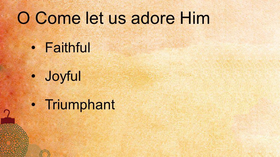O Come let us adore Him Faithful Joyful Triumphant