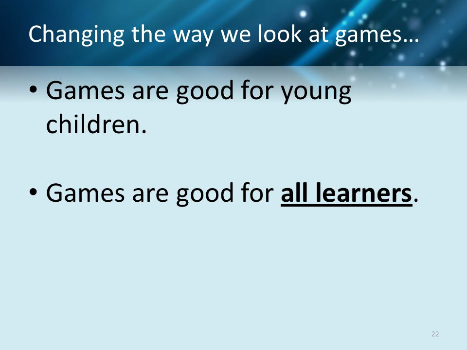 Changing the way we look at games… Games are good for young children.