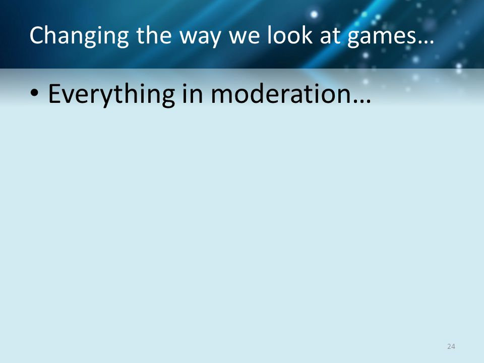 Changing the way we look at games… Everything in moderation… 24