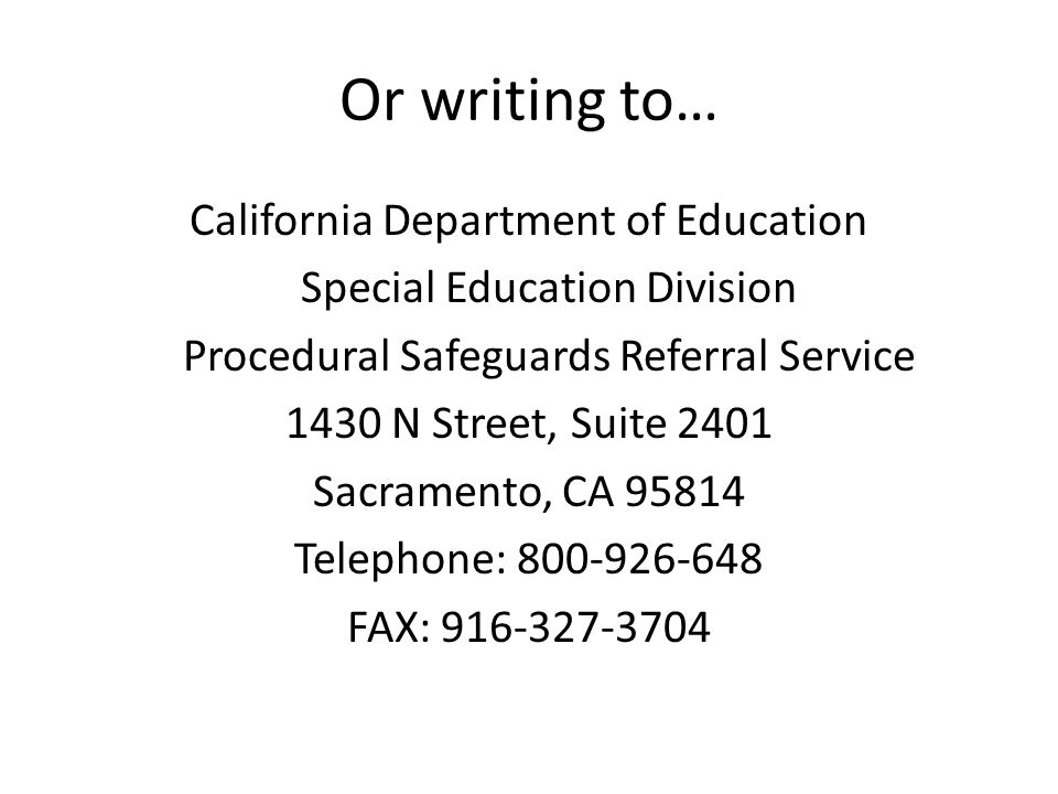 Or writing to… California Department of Education Special Education Division Procedural Safeguards Referral Service 1430 N Street, Suite 2401 Sacramento, CA 95814 Telephone: 800-926-648 FAX: 916-327-3704