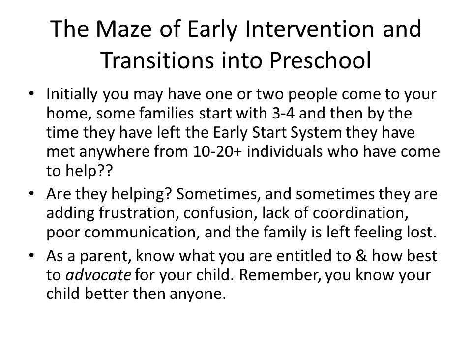 The Maze of Early Intervention and Transitions into Preschool Initially you may have one or two people come to your home, some families start with 3-4 and then by the time they have left the Early Start System they have met anywhere from 10-20+ individuals who have come to help?.