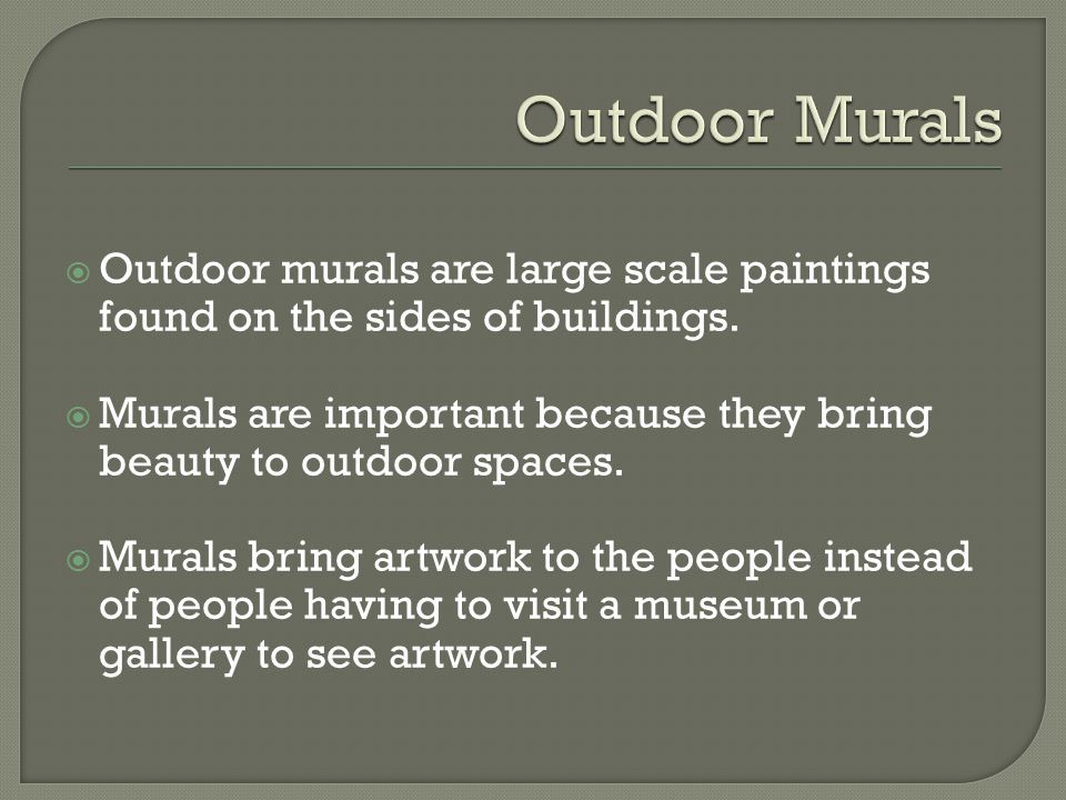  Outdoor murals are large scale paintings found on the sides of buildings.  Murals are important because they bring beauty to outdoor spaces.  Mura