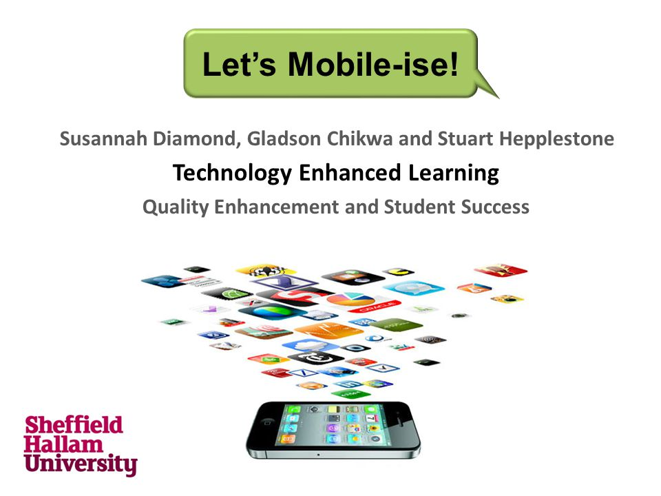 Susannah Diamond, Gladson Chikwa and Stuart Hepplestone Technology Enhanced Learning Quality Enhancement and Student Success Let's Mobile-ise!