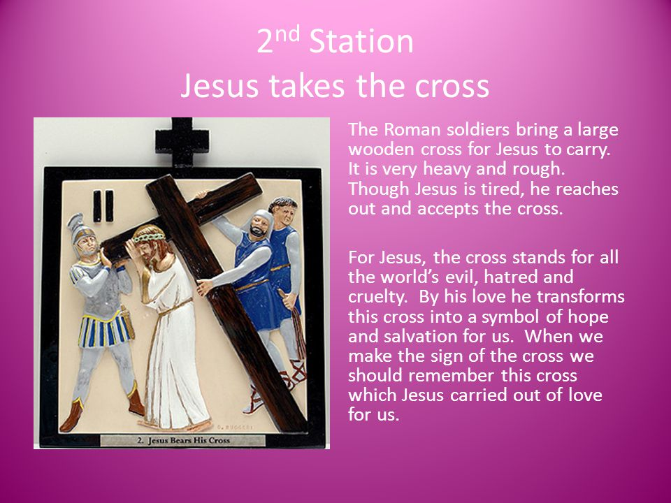 2 nd Station Jesus takes the cross The Roman soldiers bring a large wooden cross for Jesus to carry. It is very heavy and rough. Though Jesus is tired
